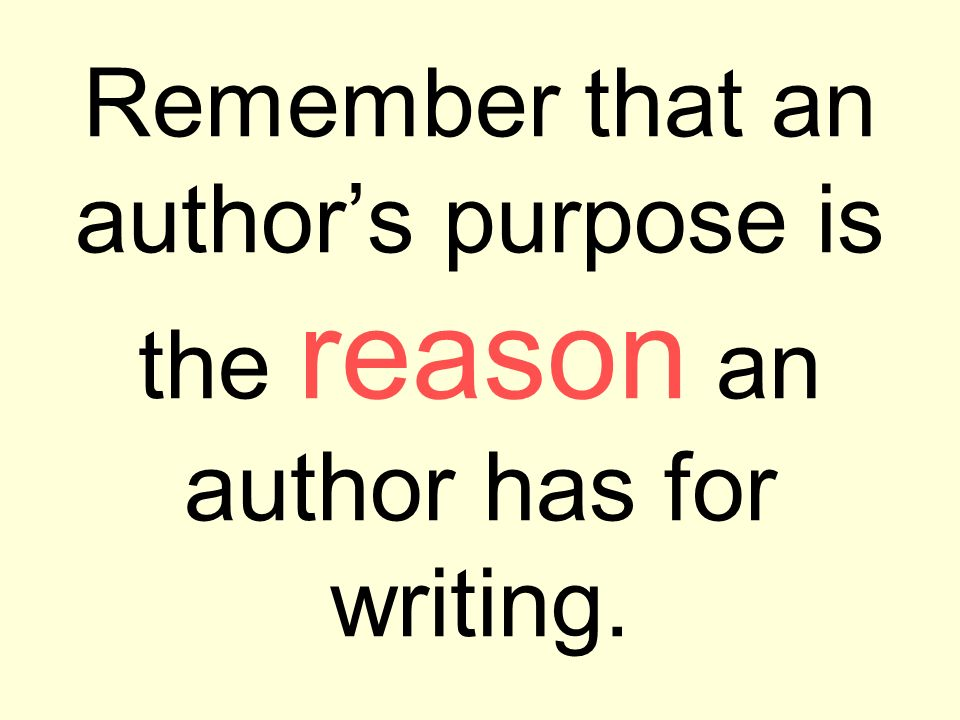 Remember that an authors purpose is the reason an author has for writing.