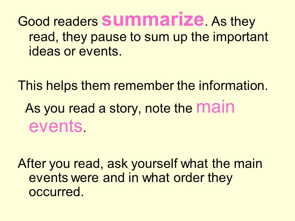 Good readers summarize. As they read, they pause to sum up the important ideas or events. This helps them remember the information. As you read a stor
