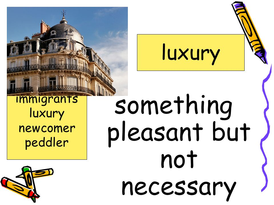 something pleasant but not necessary luxury advice advised circumstances elbow hustled immigrants luxury newcomer peddler