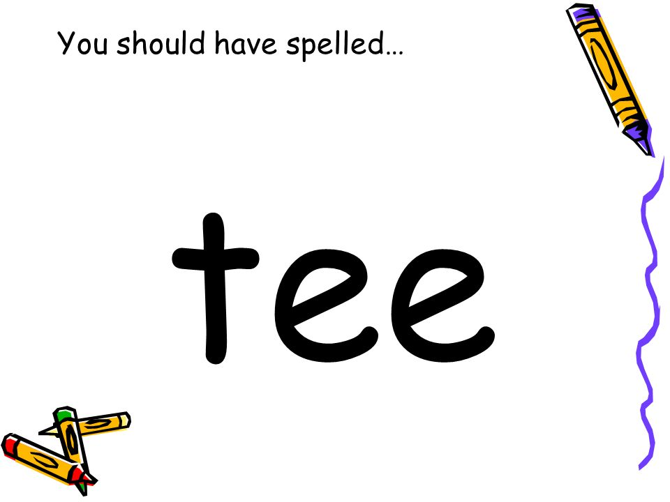 You should have spelled… tee