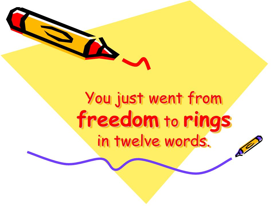 You just went from freedom to rings in twelve words.