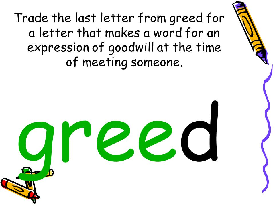 Trade the last letter from greed for a letter that makes a word for an expression of goodwill at the time of meeting someone. greed