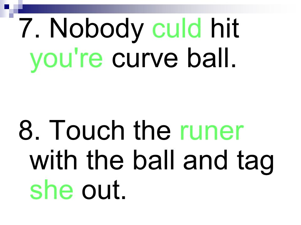 7. Nobody culd hit you're curve ball. 8. Touch the runer with the ball and tag she out.