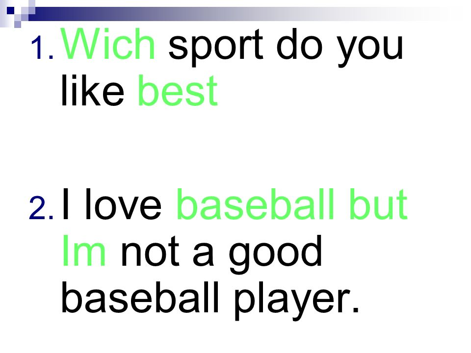 1. Wich sport do you like best 2. I love baseball but Im not a good baseball player.