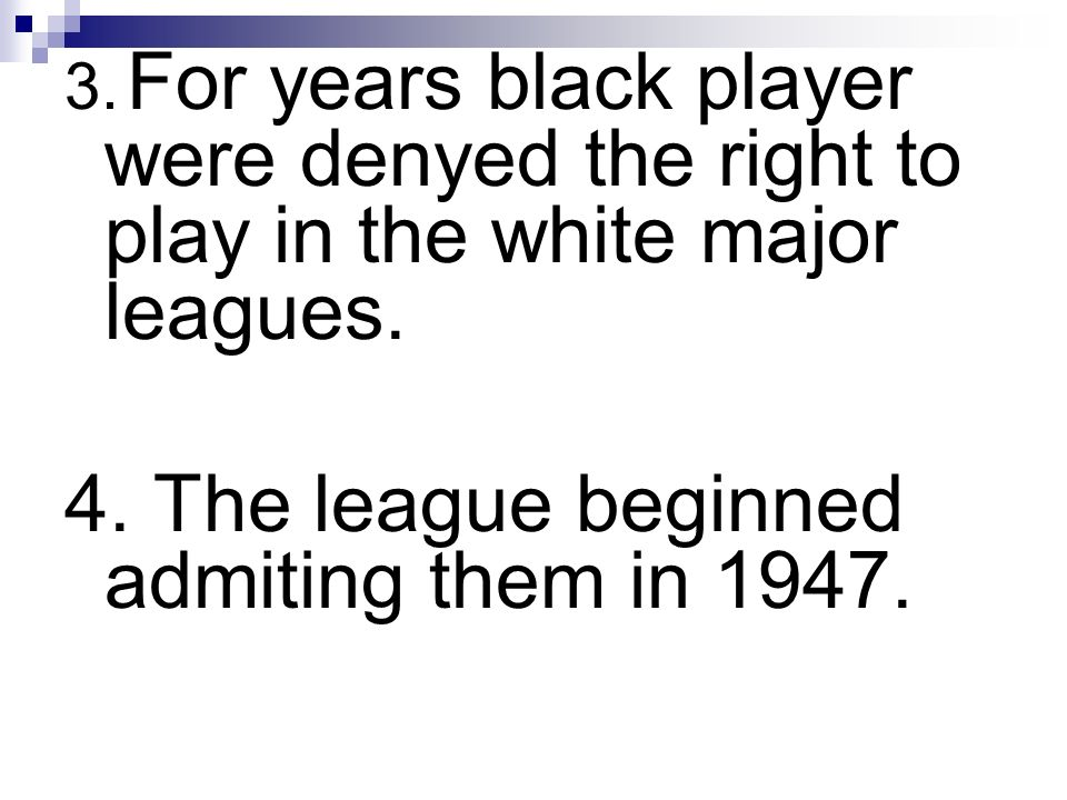 3. For years black player were denyed the right to play in the white major leagues. 4. The league beginned admiting them in 1947.