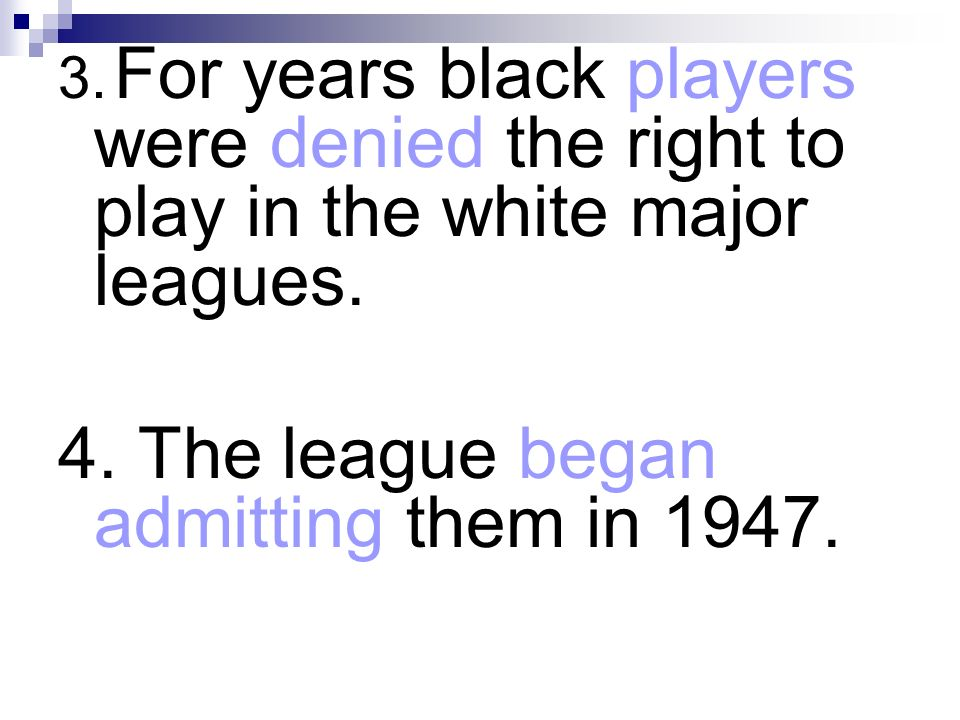 3. For years black players were denied the right to play in the white major leagues. 4. The league began admitting them in 1947.