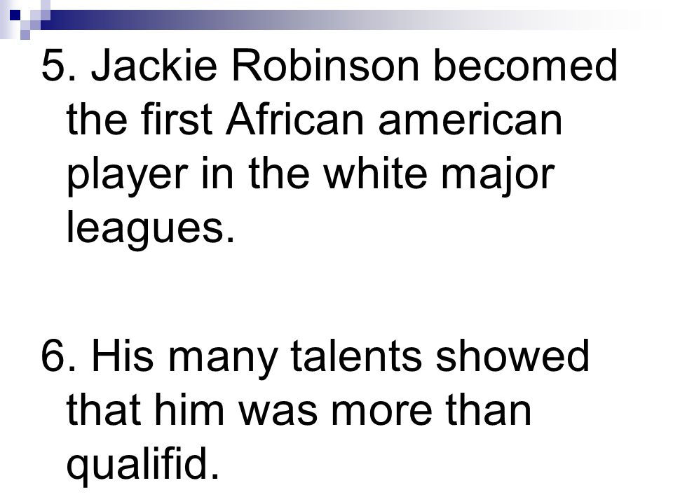 5. Jackie Robinson becomed the first African american player in the white major leagues. 6. His many talents showed that him was more than qualifid.