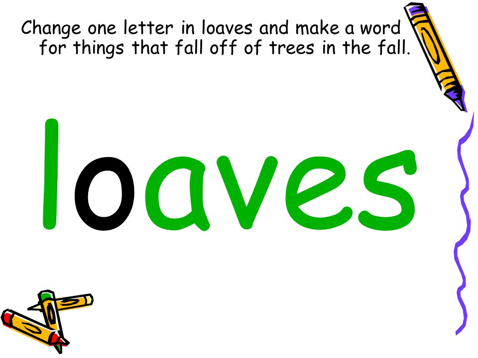 Change one letter in loaves and make a word for things that fall off of trees in the fall. loaves