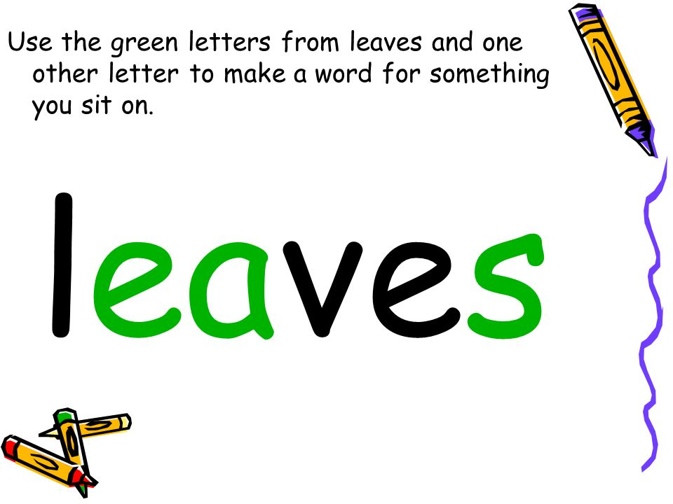 Use the green letters from leaves and one other letter to make a word for something you sit on.