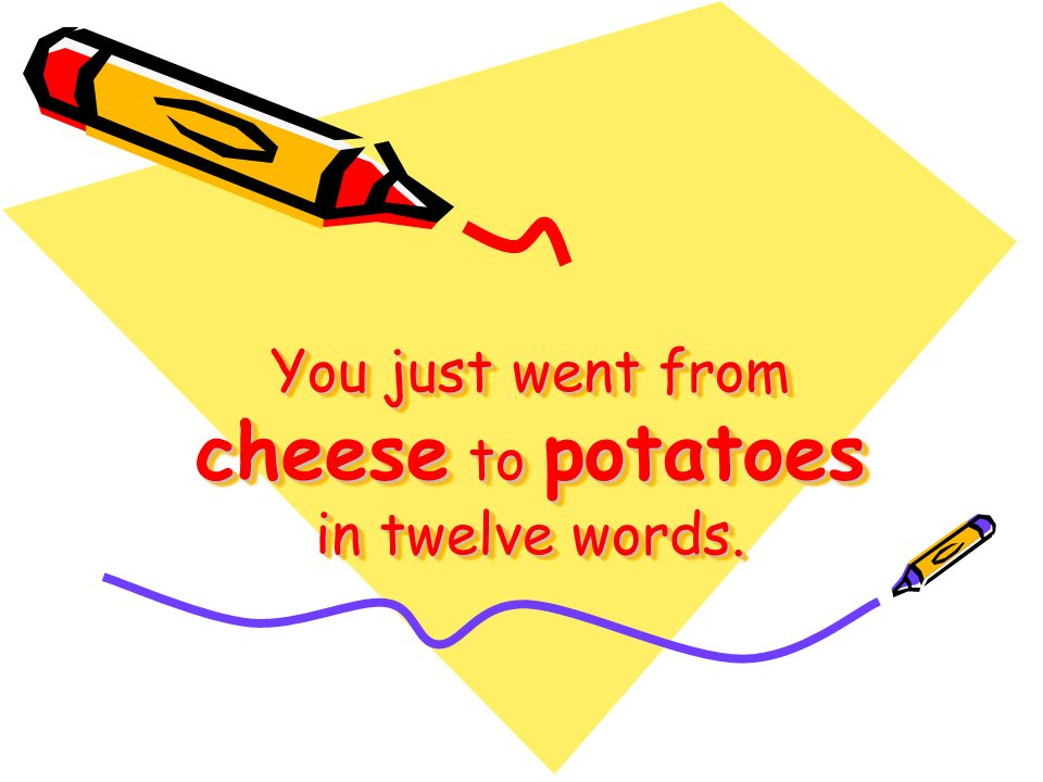 You just went from cheese to potatoes in twelve words.