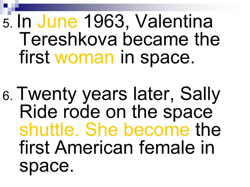 5. In June 1963, Valentina Tereshkova became the first woman in space. \ 6. Twenty years later, Sally Ride rode on the space shuttle. She become the f