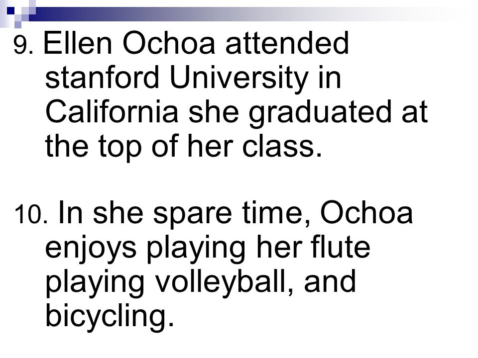 9. Ellen Ochoa attended stanford University in California she graduated at the top of her class. 10. In she spare time, Ochoa enjoys playing her flute