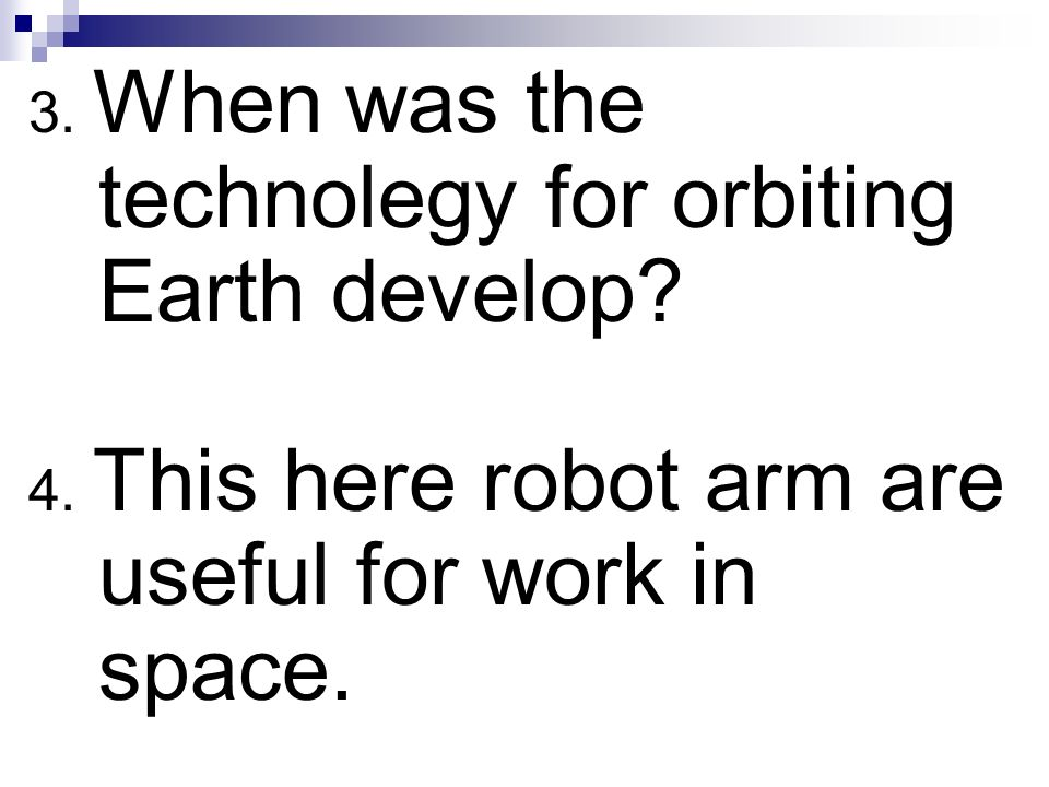 3. When was the technolegy for orbiting Earth develop? 4. This here robot arm are useful for work in space.
