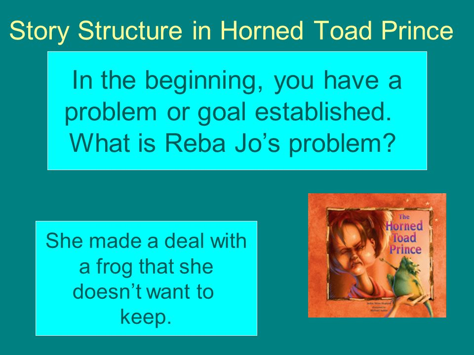 Story Structure in Horned Toad Prince In the beginning, you have a problem or goal established. What is Reba Jos problem? She made a deal with a frog