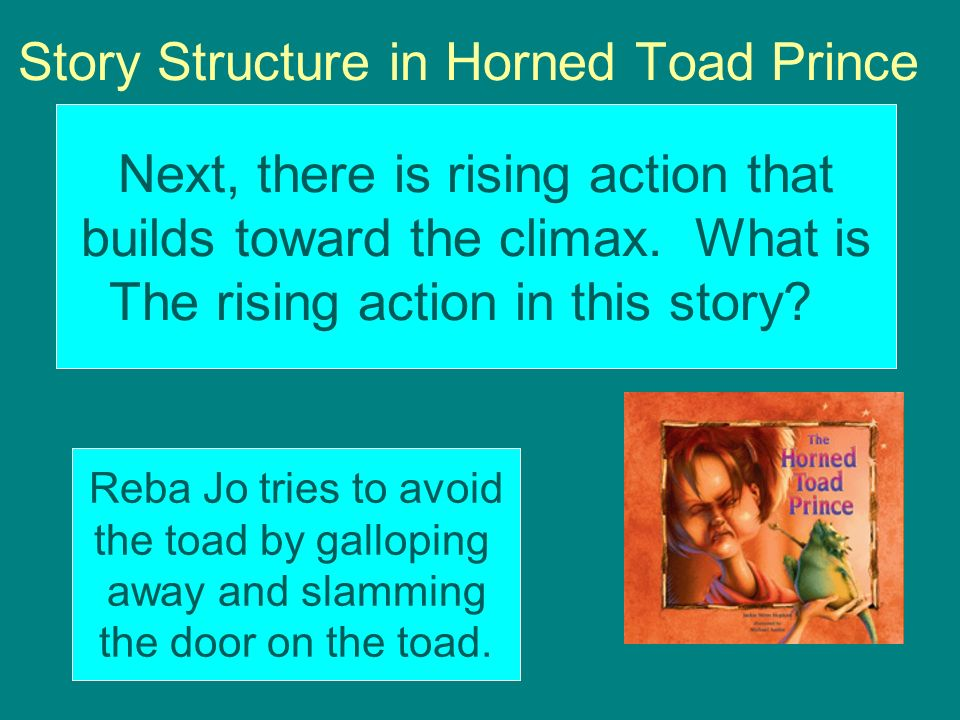 Story Structure in Horned Toad Prince Next, there is rising action that builds toward the climax. What is The rising action in this story? Reba Jo tri