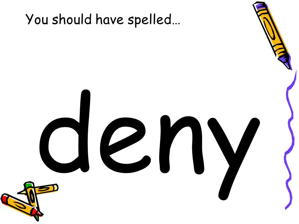 You should have spelled… deny