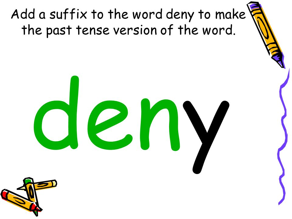 Add a suffix to the word deny to make the past tense version of the word. deny