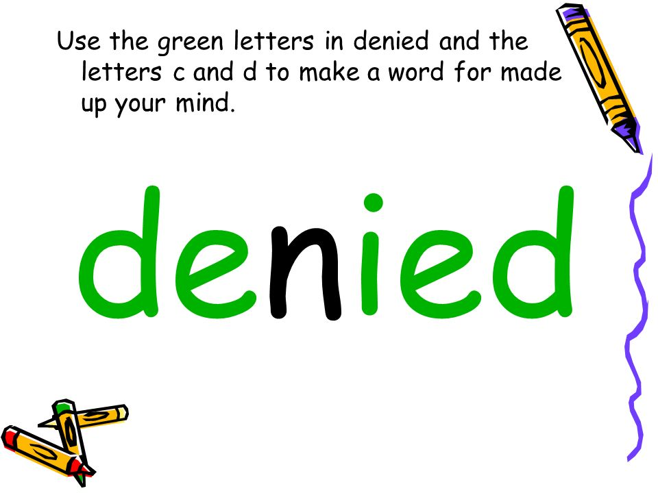 Use the green letters in denied and the letters c and d to make a word for made up your mind. denied