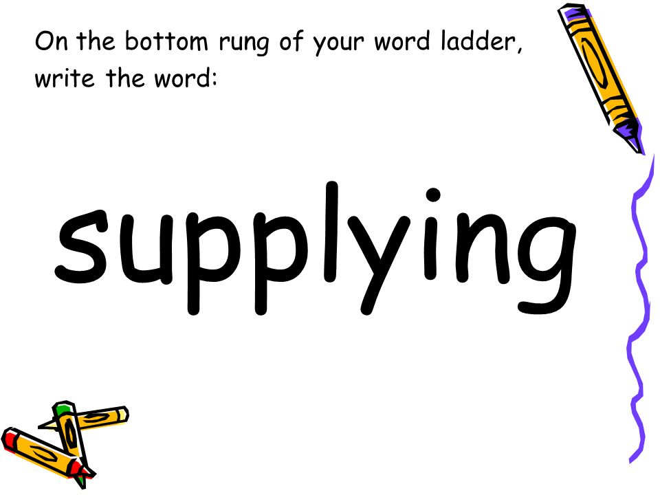 On the bottom rung of your word ladder, write the word: supplying