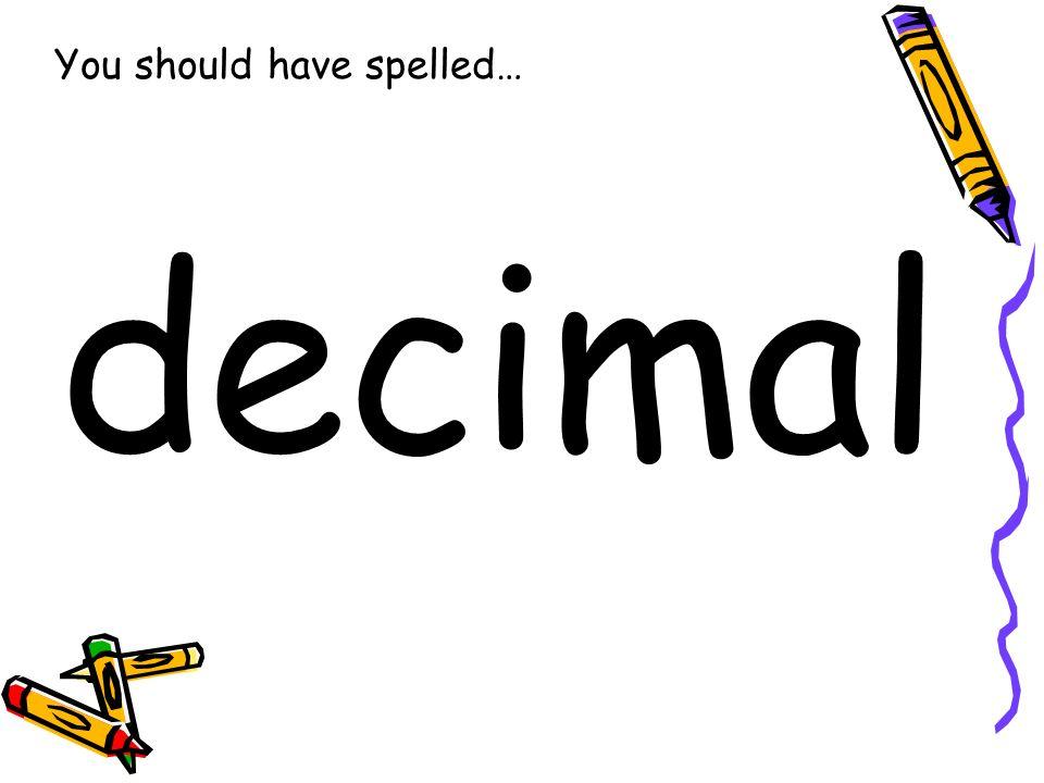 You should have spelled… decimal