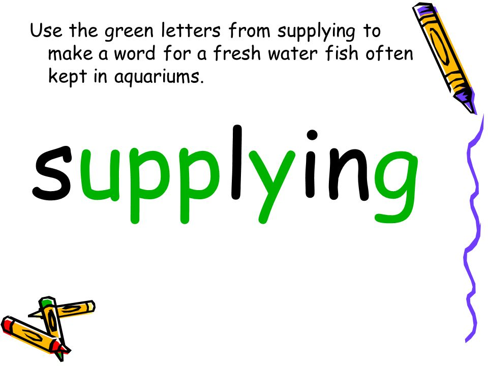 Use the green letters from supplying to make a word for a fresh water fish often kept in aquariums.