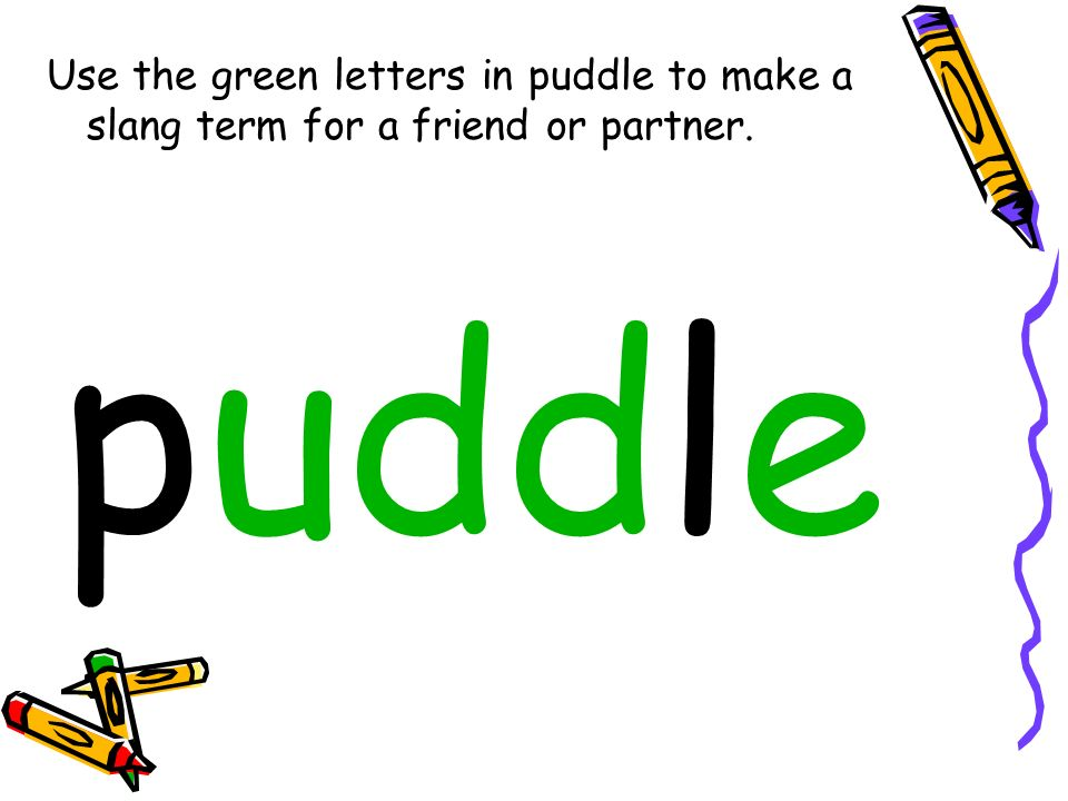Use the green letters in puddle to make a slang term for a friend or partner. puddle
