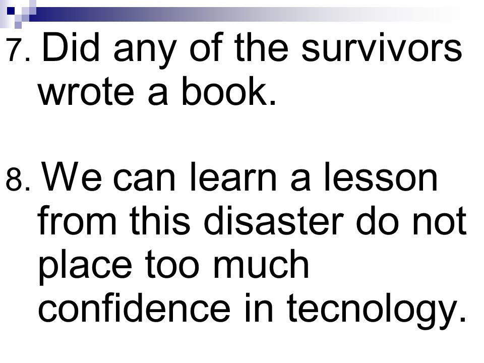 7. Did any of the survivors wrote a book. 8. We can learn a lesson from this disaster do not place too much confidence in tecnology.