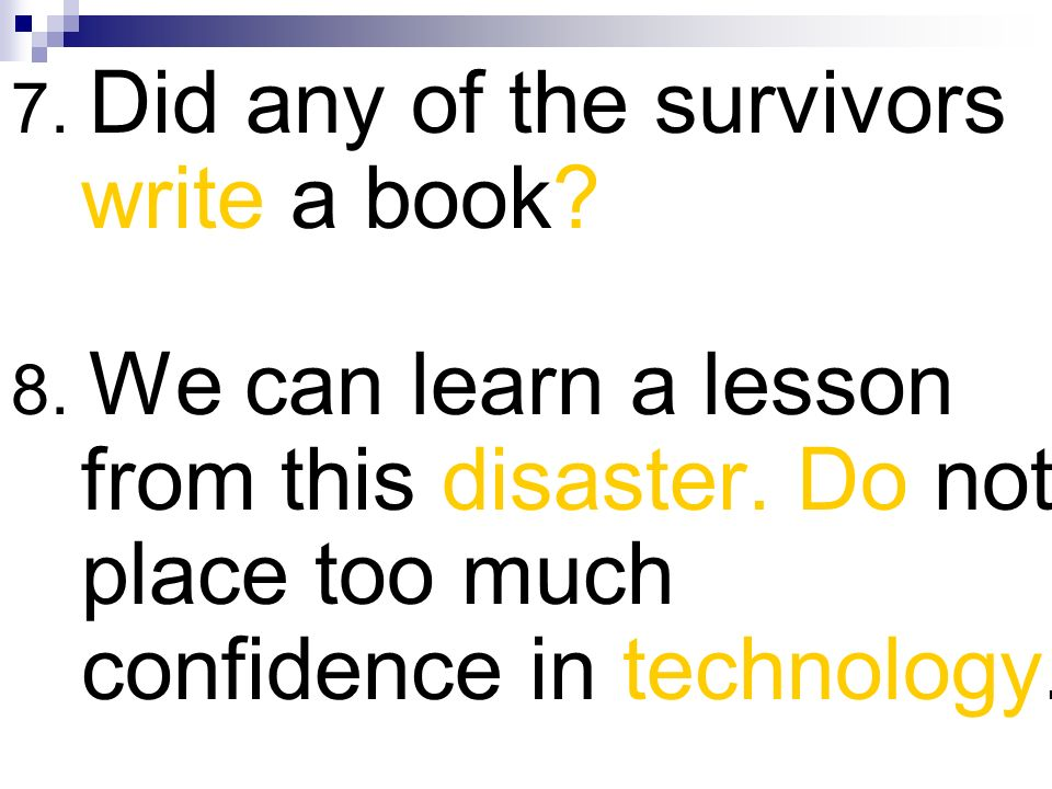 7. Did any of the survivors write a book? 8. We can learn a lesson from this disaster. Do not place too much confidence in technology.