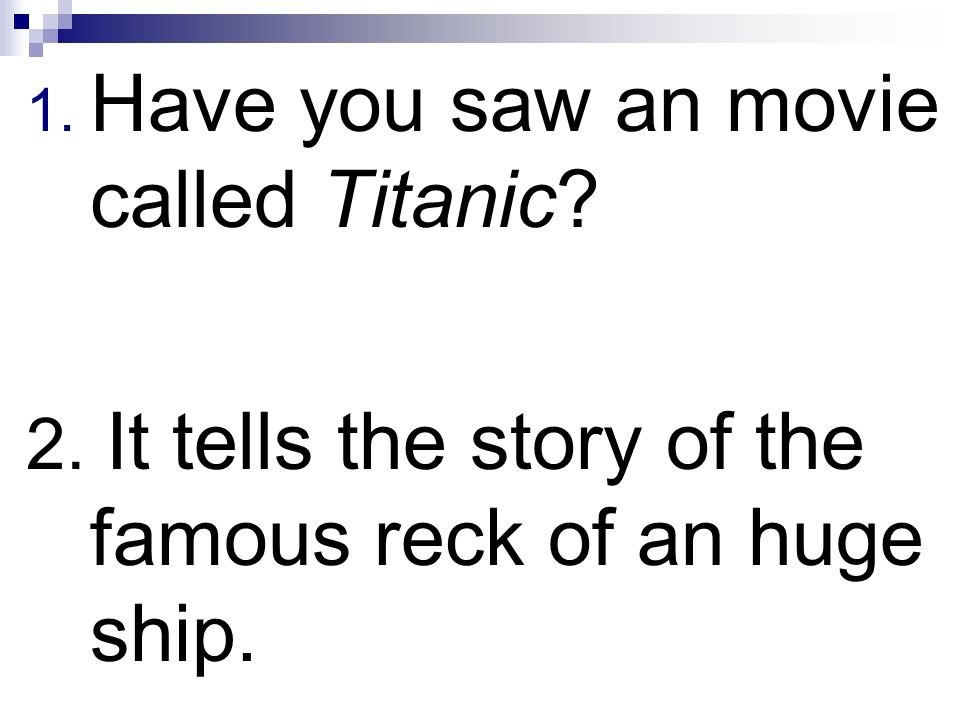 1. Have you saw an movie called Titanic? 2. It tells the story of the famous reck of an huge ship.