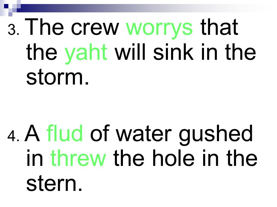 3. The crew worrys that the yaht will sink in the storm. 4. A flud of water gushed in threw the hole in the stern.