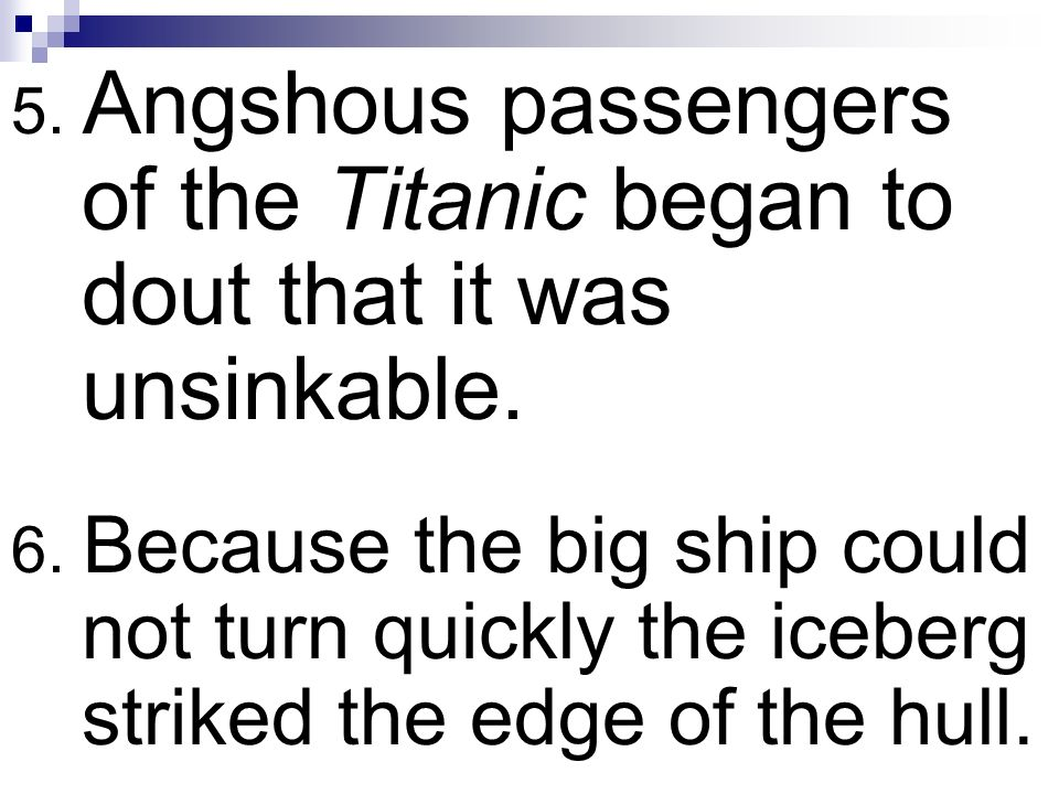 5. Angshous passengers of the Titanic began to dout that it was unsinkable. 6. Because the big ship could not turn quickly the iceberg striked the edg