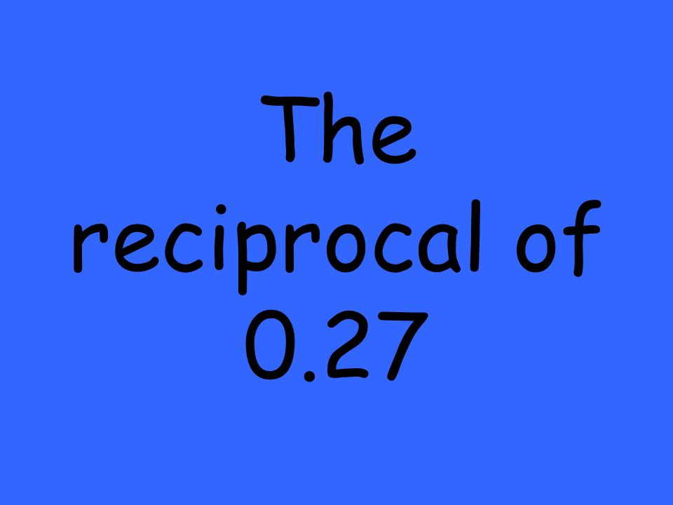 The reciprocal of 0.27