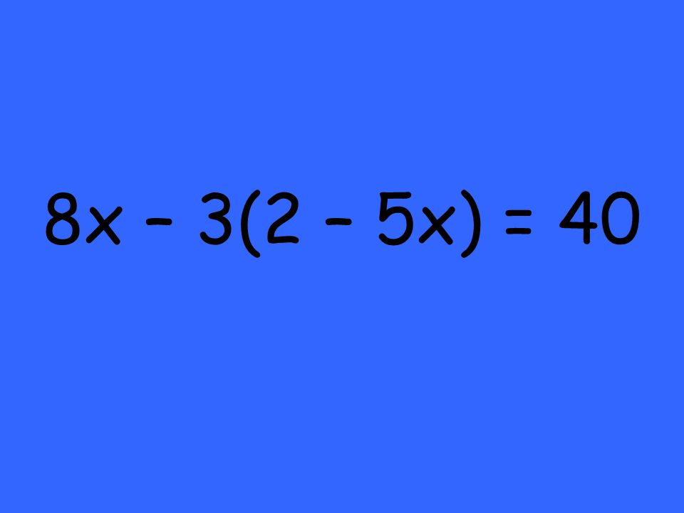 8x – 3(2 – 5x) = 40