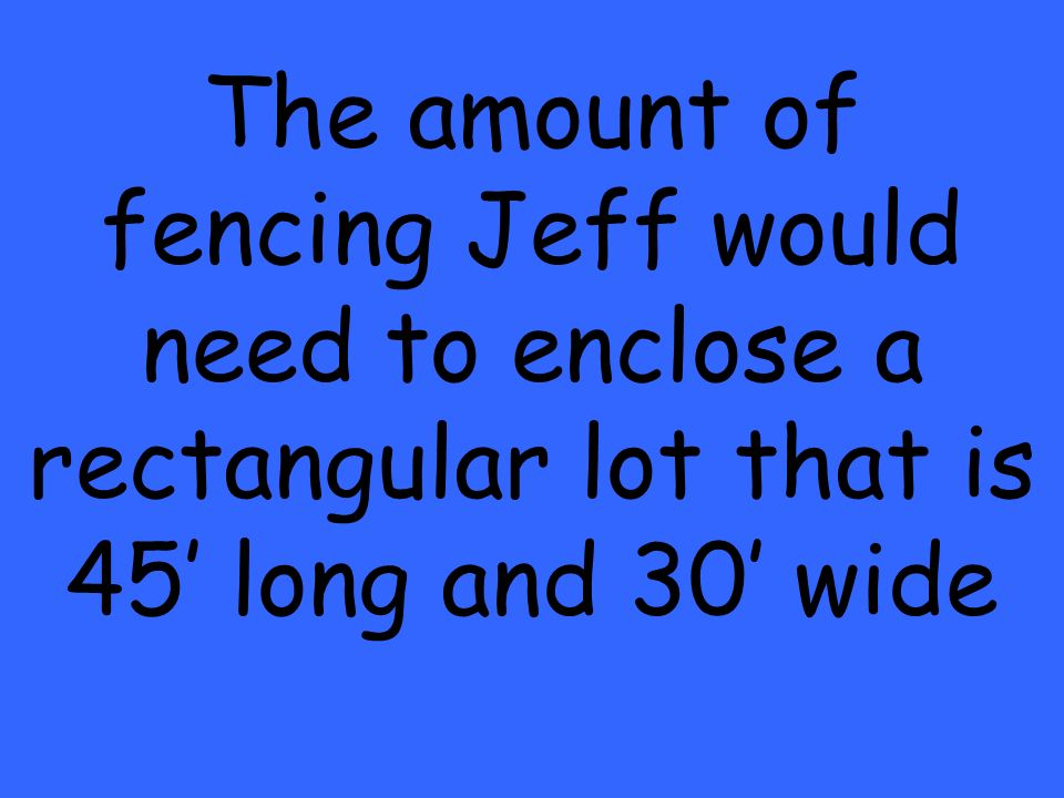 The amount of fencing Jeff would need to enclose a rectangular lot that is 45 long and 30 wide