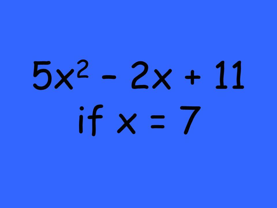 5x 2 – 2x + 11 if x = 7