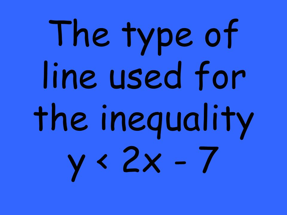 The type of line used for the inequality y < 2x - 7