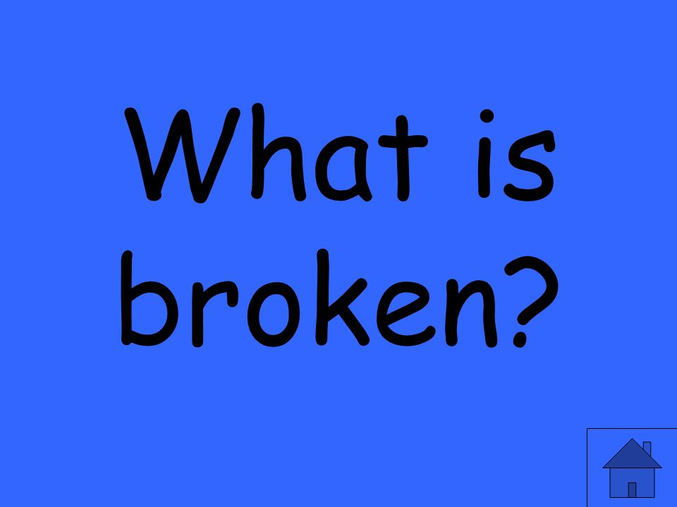 What is broken?