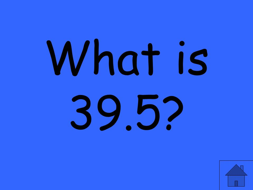 What is 39.5
