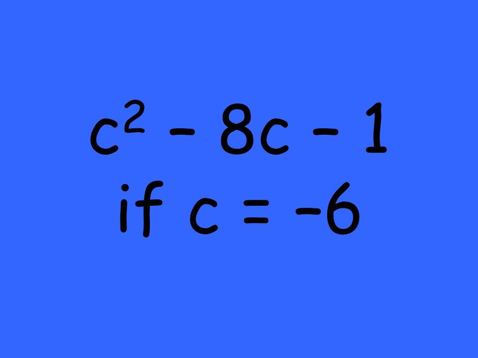 c 2 – 8c – 1 if c = –6