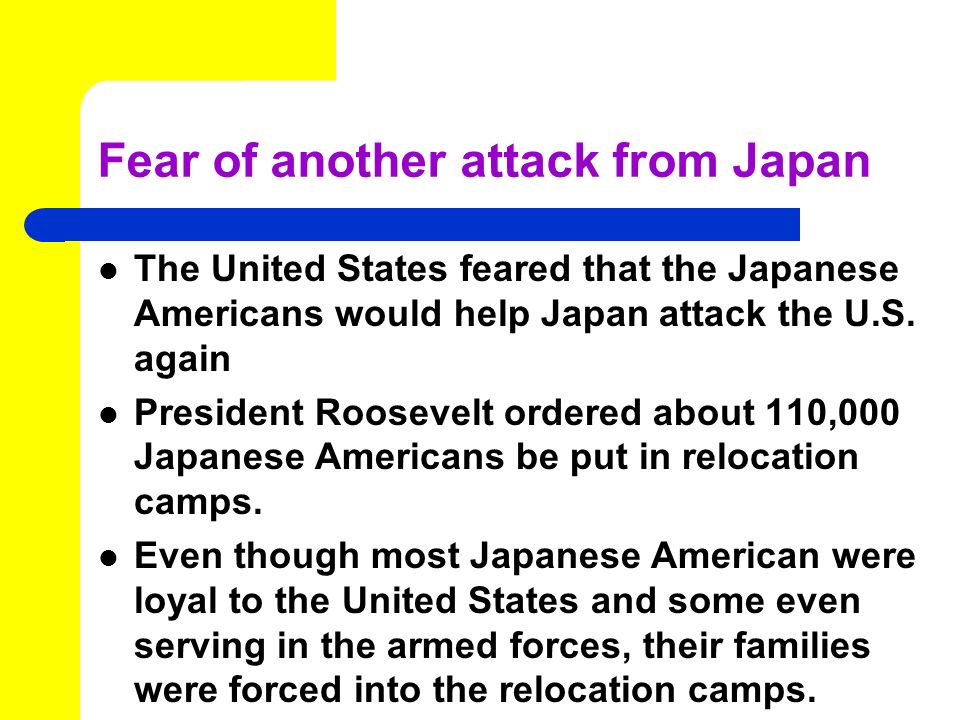 Fear of another attack from Japan The United States feared that the Japanese Americans would help Japan attack the U.S.
