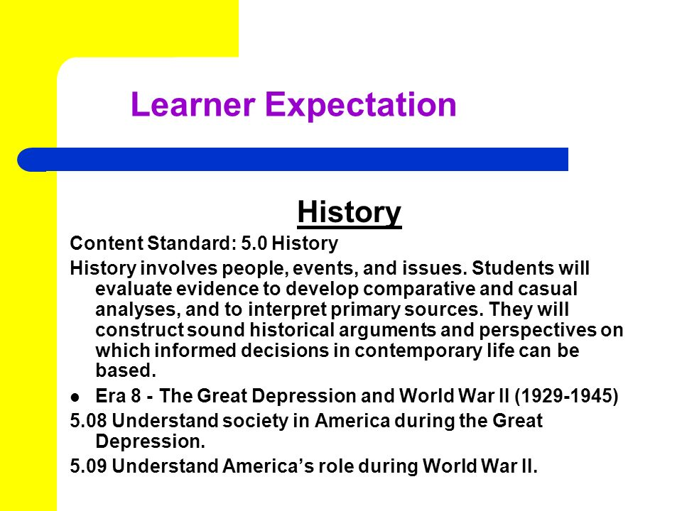 Learner Expectation History Content Standard: 5.0 History History involves people, events, and issues.