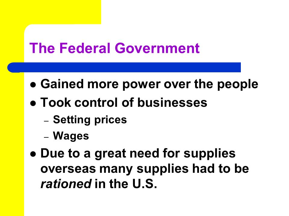 The Federal Government Gained more power over the people Took control of businesses – Setting prices – Wages Due to a great need for supplies overseas many supplies had to be rationed in the U.S.