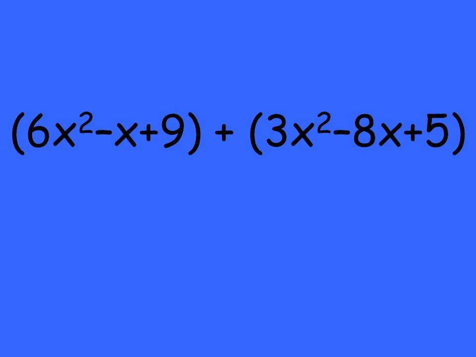 (6x 2 –x+9) + (3x 2 –8x+5)