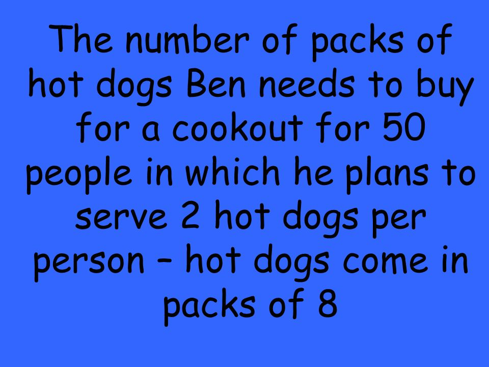 The number of packs of hot dogs Ben needs to buy for a cookout for 50 people in which he plans to serve 2 hot dogs per person – hot dogs come in packs of 8