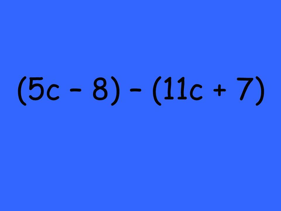 (5c – 8) – (11c + 7)
