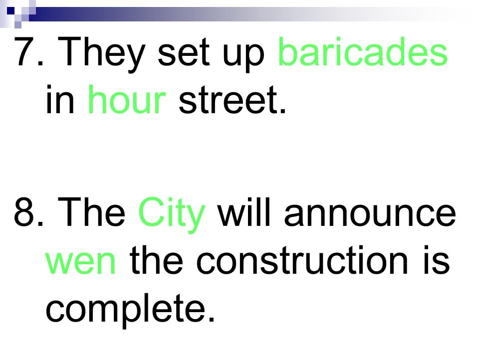 7. They set up baricades in hour street. 8. The City will announce wen the construction is complete.