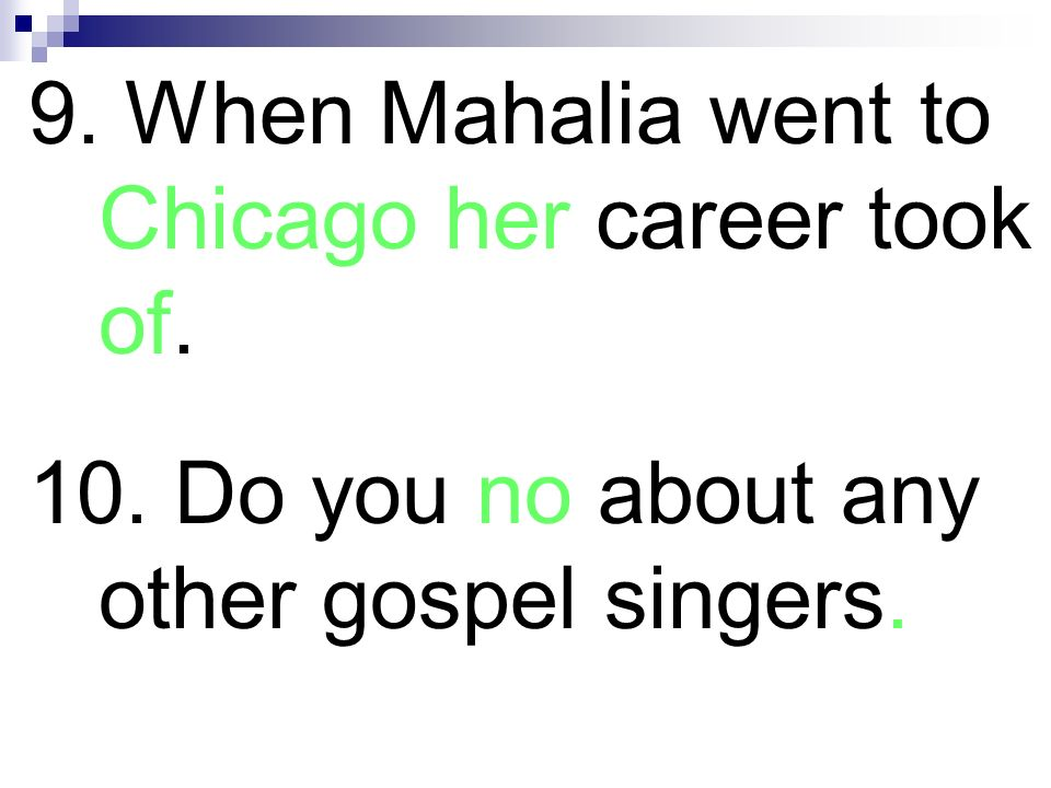 9. When Mahalia went to Chicago her career took of. 10. Do you no about any other gospel singers.