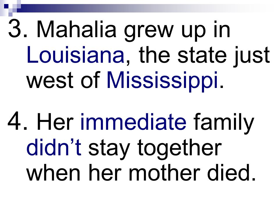 3. Mahalia grew up in Louisiana, the state just west of Mississippi. 4. Her immediate family didnt stay together when her mother died.