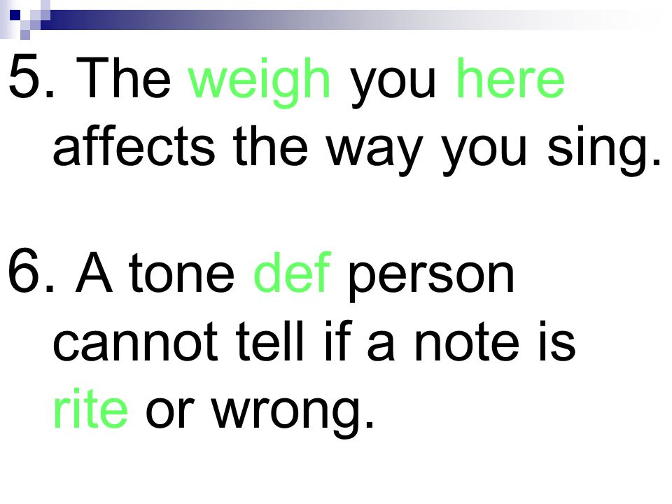 5. The weigh you here affects the way you sing. 6. A tone def person cannot tell if a note is rite or wrong.