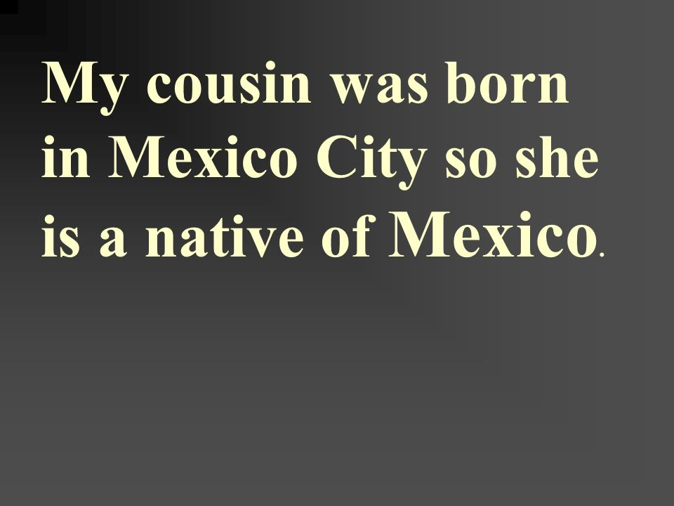 My cousin was born in Mexico City so she is a native of Mexico.